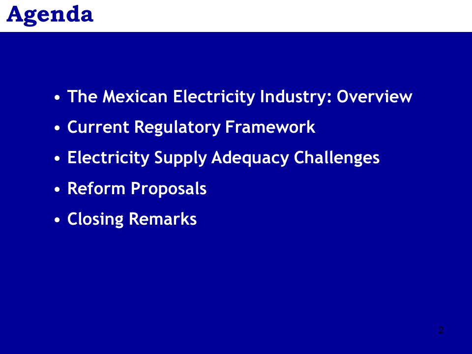 2 Agenda The Mexican Electricity Industry: Overview Current Regulatory Framework Electricity Supply Adequacy Challenges Reform Proposals Closing Remarks