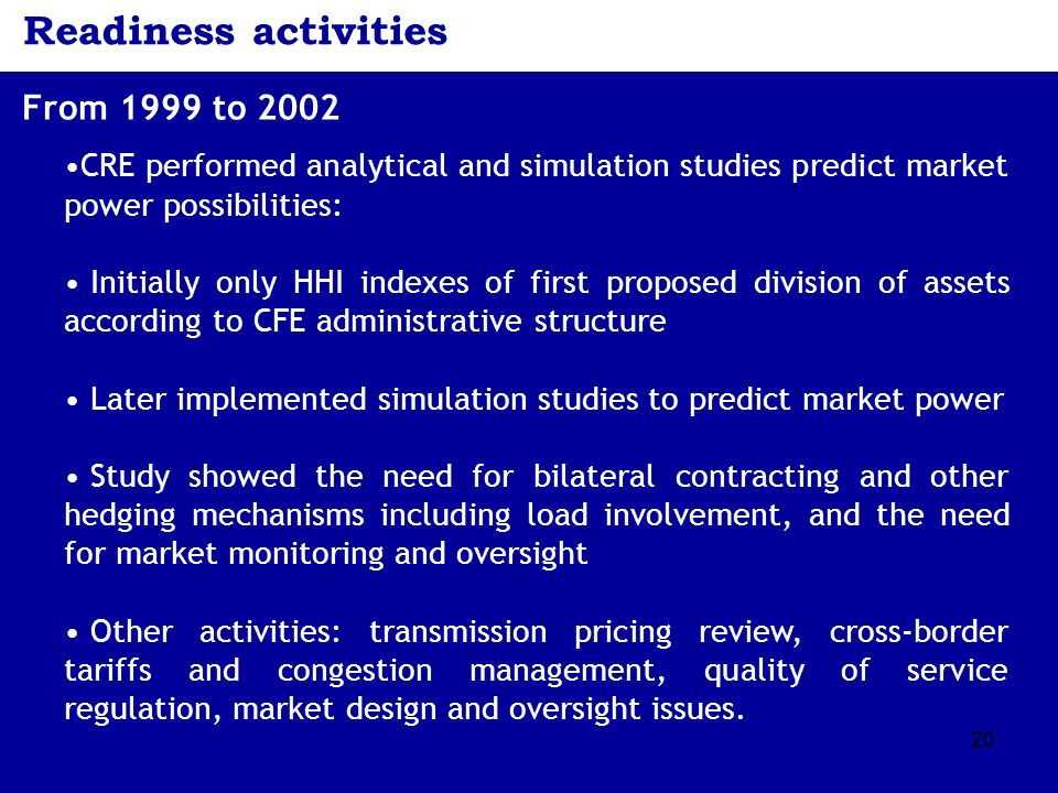20 Readiness activities From 1999 to 2002 CRE performed analytical and simulation studies predict market power possibilities: Initially only HHI indexes of first proposed division of assets according to CFE administrative structure Later implemented simulation studies to predict market power Study showed the need for bilateral contracting and other hedging mechanisms including load involvement, and the need for market monitoring and oversight Other activities: transmission pricing review, cross-border tariffs and congestion management, quality of service regulation, market design and oversight issues.