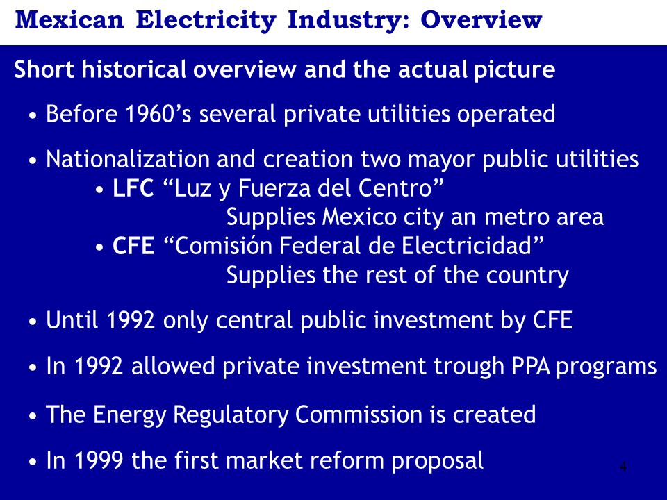 4 Mexican Electricity Industry: Overview Short historical overview and the actual picture Before 1960's several private utilities operated Nationaliza