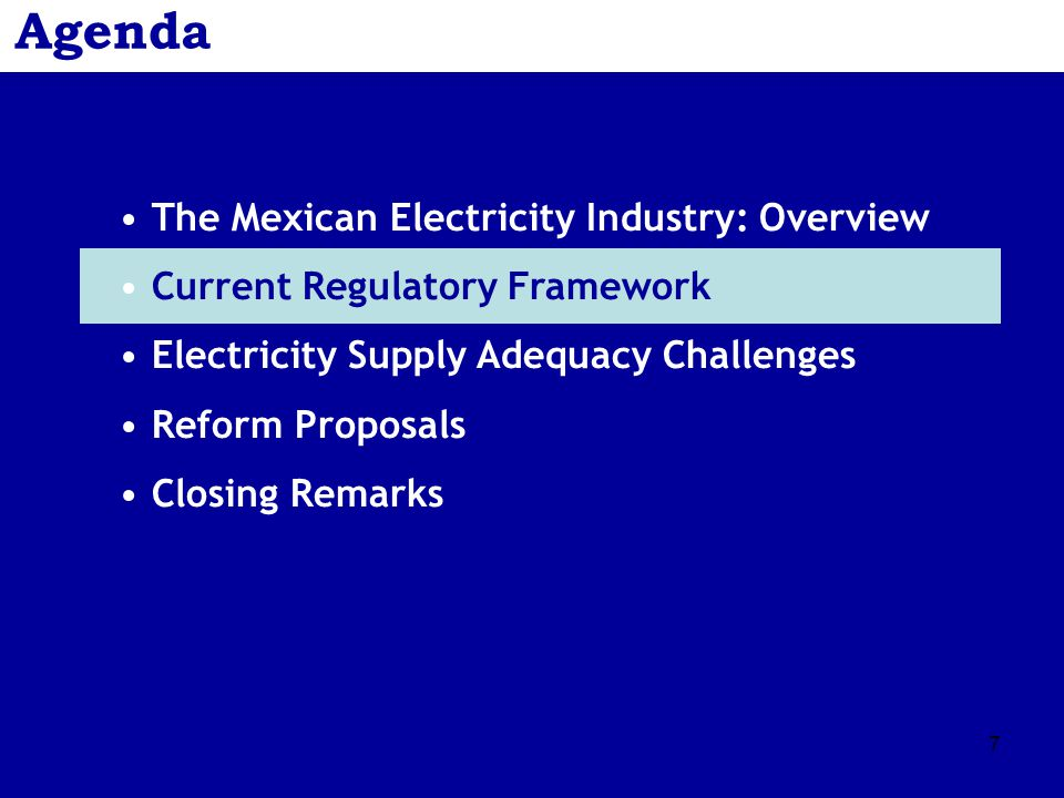 7 Agenda The Mexican Electricity Industry: Overview Current Regulatory Framework Electricity Supply Adequacy Challenges Reform Proposals Closing Remarks