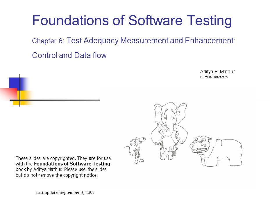 Foundations of Software Testing Chapter 6: Test Adequacy Measurement and Enhancement: Control and Data flow Last update: September 3, 2007 These slides are copyrighted.
