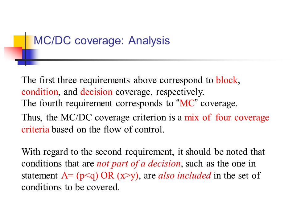MC/DC coverage: Analysis The first three requirements above correspond to block, condition, and decision coverage, respectively.