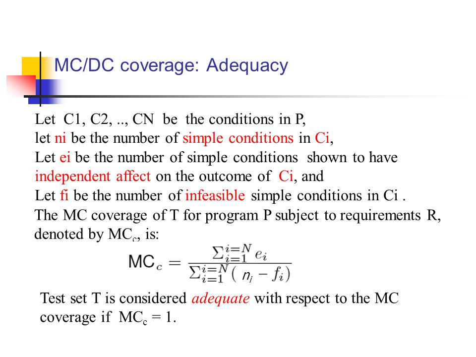MC/DC coverage: Adequacy Let C1, C2,.., CN be the conditions in P, let ni be the number of simple conditions in Ci, Let ei be the number of simple conditions shown to have independent affect on the outcome of Ci, and Let fi be the number of infeasible simple conditions in Ci.