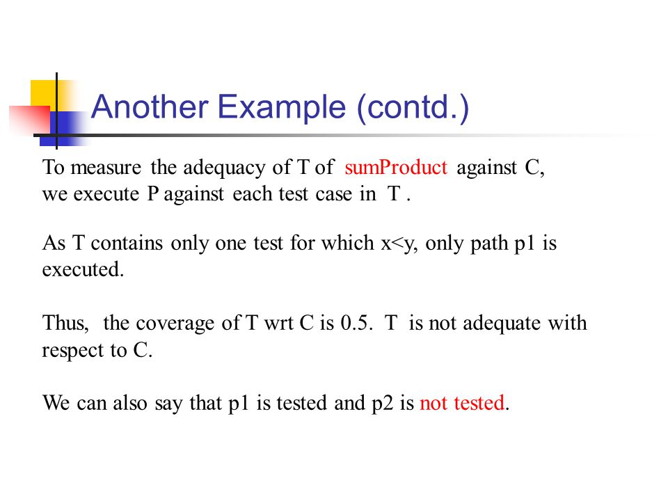 Another Example (contd.) To measure the adequacy of T of sumProduct against C, we execute P against each test case in T.
