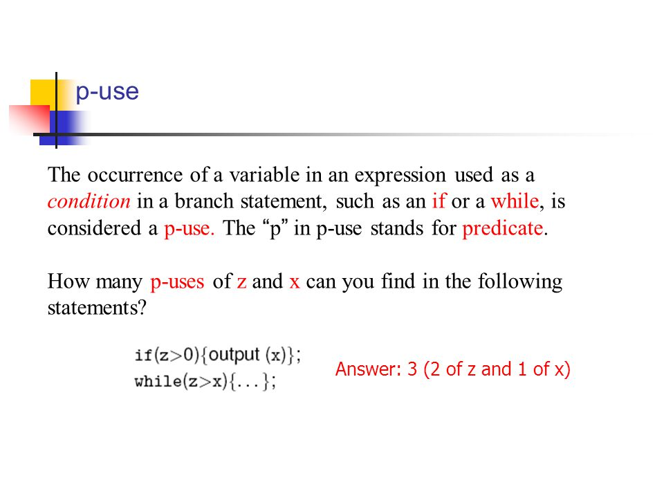 p-use The occurrence of a variable in an expression used as a condition in a branch statement, such as an if or a while, is considered a p-use.