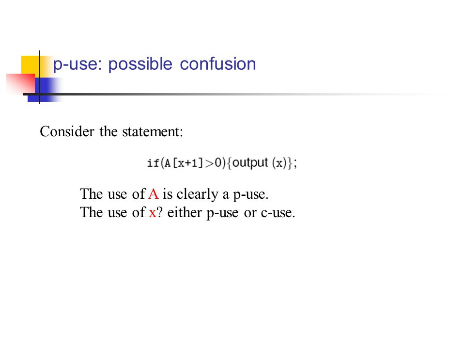 p-use: possible confusion Consider the statement: The use of A is clearly a p-use. The use of x? either p-use or c-use.