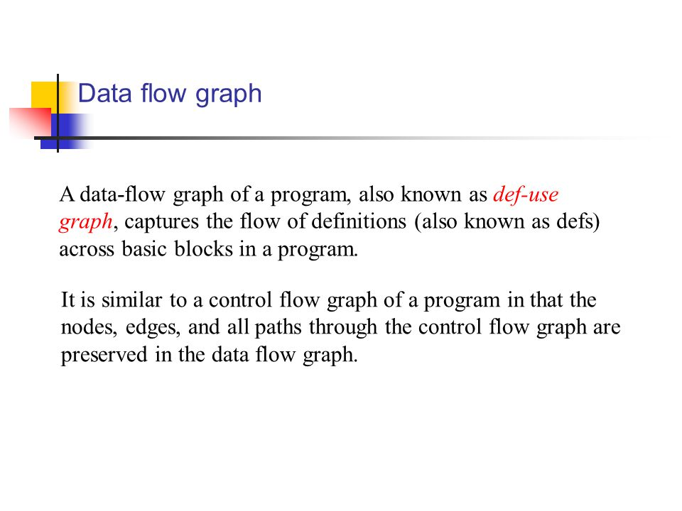 Data flow graph A data-flow graph of a program, also known as def-use graph, captures the flow of definitions (also known as defs) across basic blocks in a program.