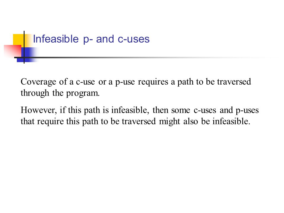 Infeasible p- and c-uses Coverage of a c-use or a p-use requires a path to be traversed through the program.
