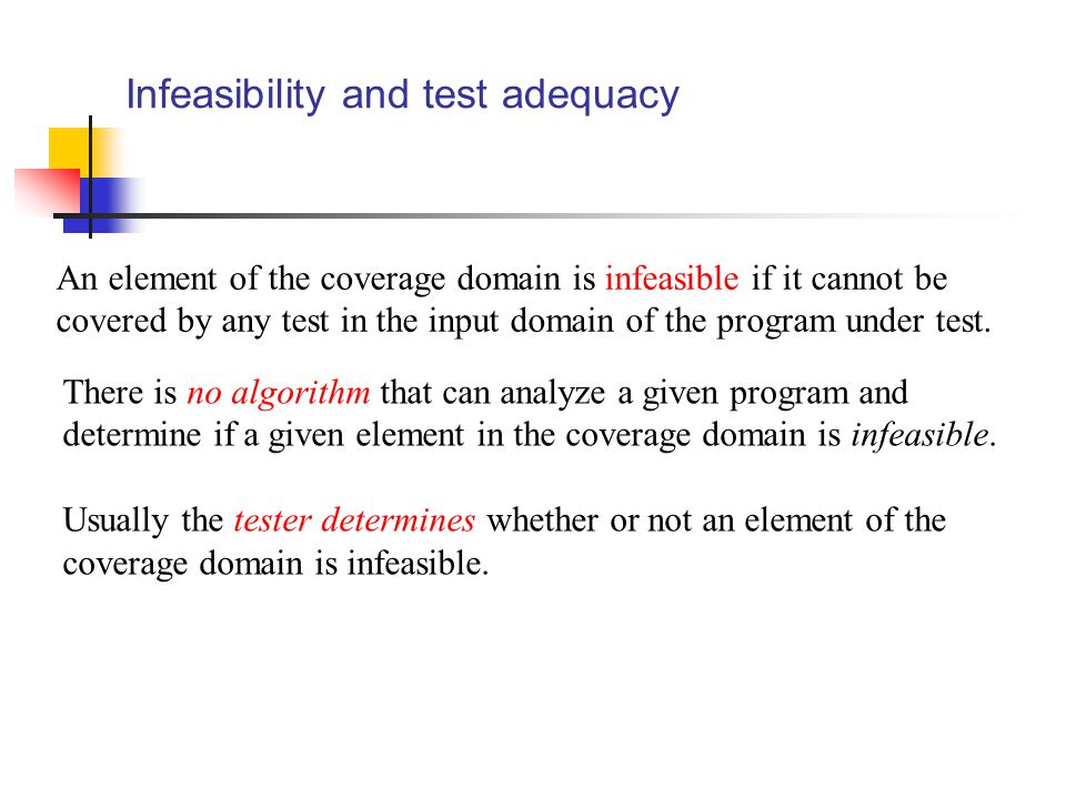Infeasibility and test adequacy An element of the coverage domain is infeasible if it cannot be covered by any test in the input domain of the program under test.