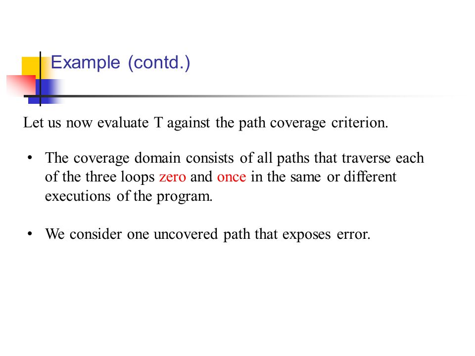 Example (contd.) Let us now evaluate T against the path coverage criterion. The coverage domain consists of all paths that traverse each of the three