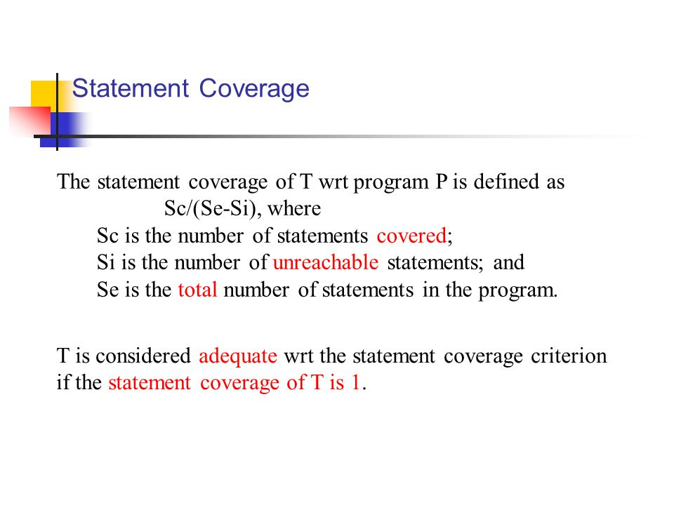 Statement Coverage The statement coverage of T wrt program P is defined as Sc/(Se-Si), where Sc is the number of statements covered; Si is the number