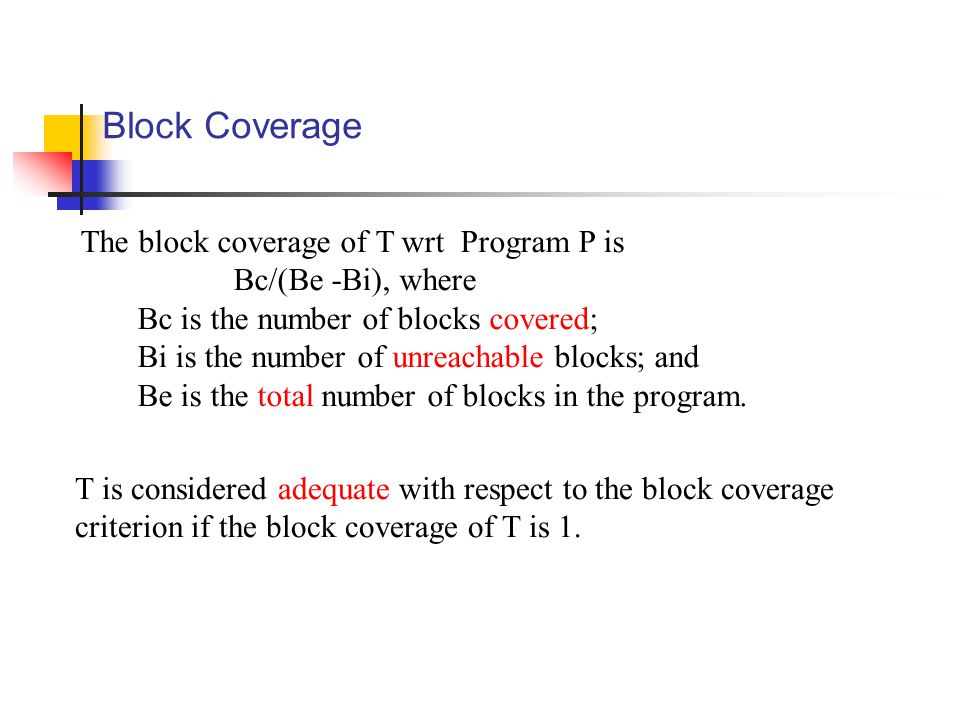 Block Coverage The block coverage of T wrt Program P is Bc/(Be -Bi), where Bc is the number of blocks covered; Bi is the number of unreachable blocks; and Be is the total number of blocks in the program.