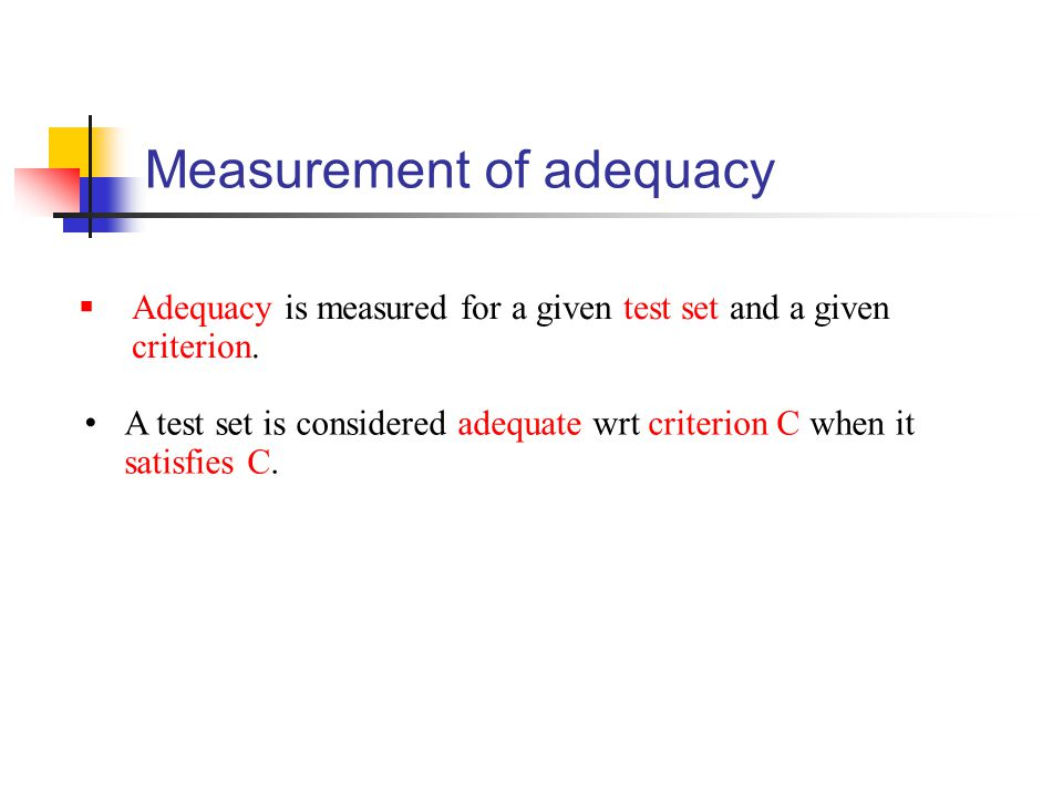 Measurement of adequacy  Adequacy is measured for a given test set and a given criterion. A test set is considered adequate wrt criterion C when it s