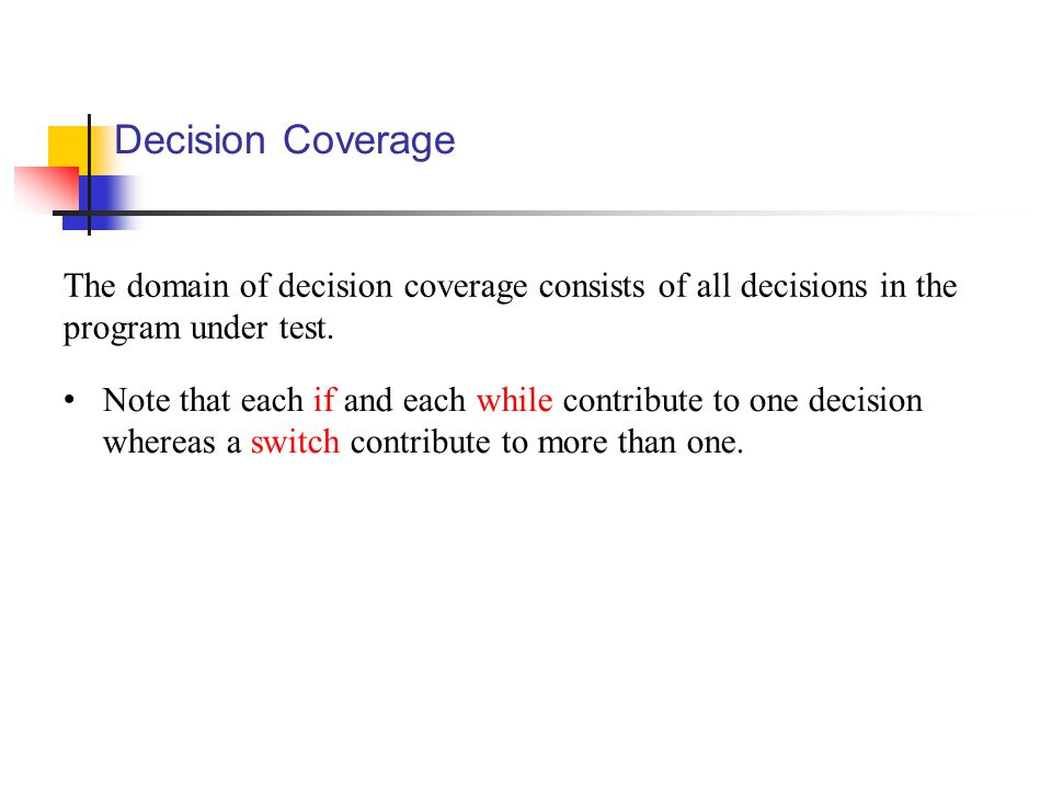 Decision Coverage The domain of decision coverage consists of all decisions in the program under test.