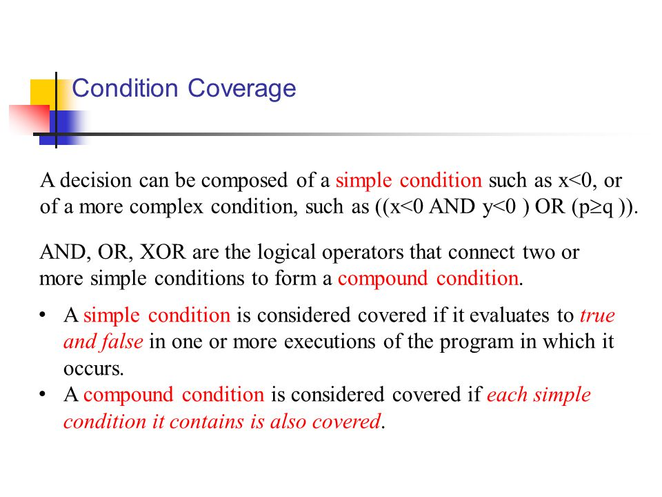 Condition Coverage A decision can be composed of a simple condition such as x<0, or of a more complex condition, such as ((x<0 AND y<0 ) OR (p  q )).