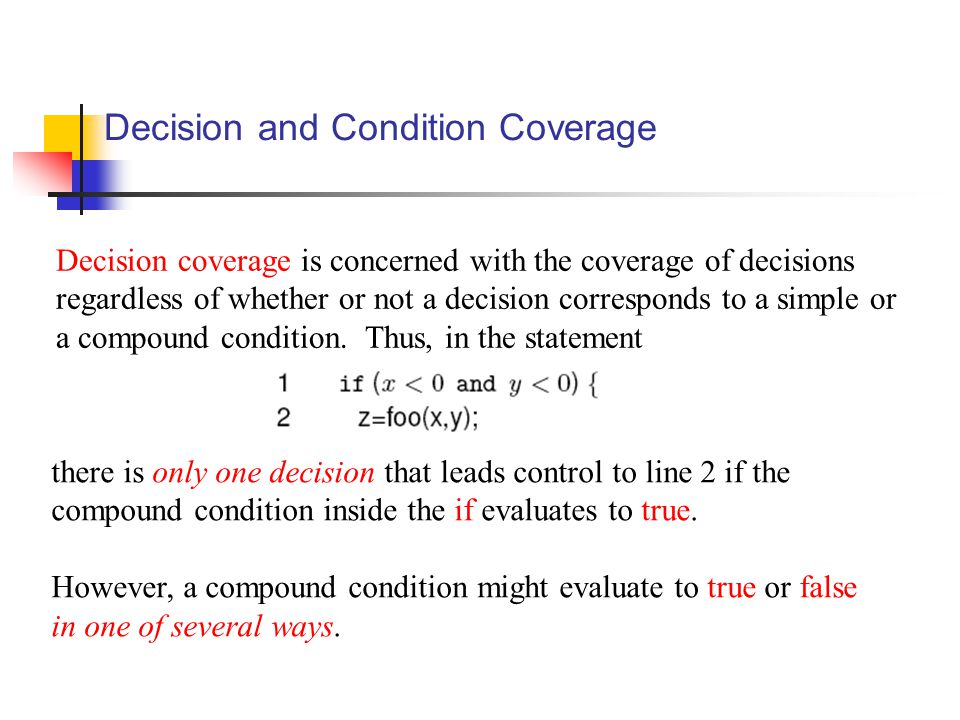Decision and Condition Coverage Decision coverage is concerned with the coverage of decisions regardless of whether or not a decision corresponds to a simple or a compound condition.