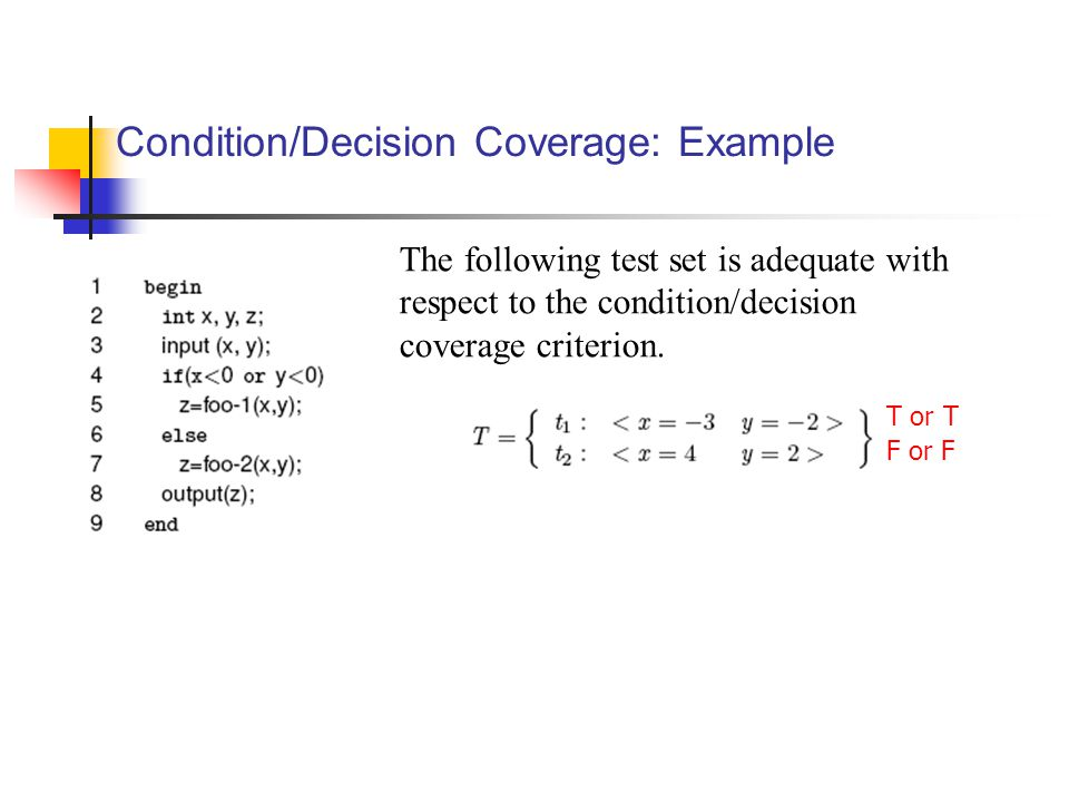 Condition/Decision Coverage: Example The following test set is adequate with respect to the condition/decision coverage criterion. T or T F or F