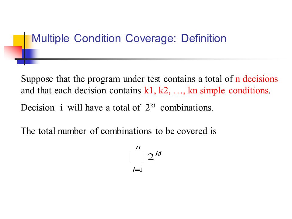 Multiple Condition Coverage: Definition Suppose that the program under test contains a total of n decisions and that each decision contains k1, k2, …, kn simple conditions.