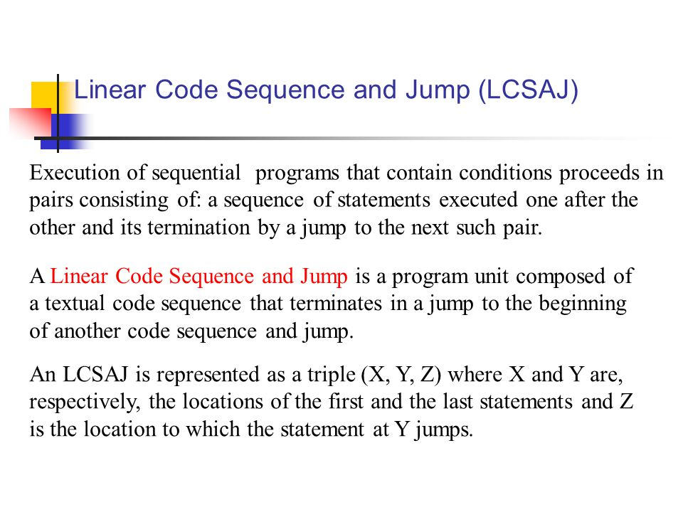 Linear Code Sequence and Jump (LCSAJ) Execution of sequential programs that contain conditions proceeds in pairs consisting of: a sequence of statements executed one after the other and its termination by a jump to the next such pair.