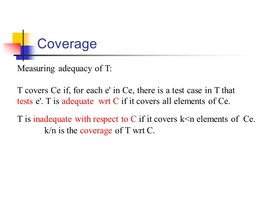 Coverage Measuring adequacy of T: T covers Ce if, for each e' in Ce, there is a test case in T that tests e'. T is adequate wrt C if it covers all ele