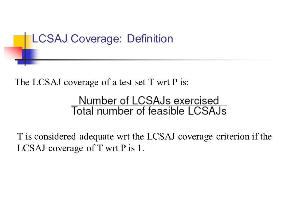 LCSAJ Coverage: Definition The LCSAJ coverage of a test set T wrt P is: T is considered adequate wrt the LCSAJ coverage criterion if the LCSAJ coverag