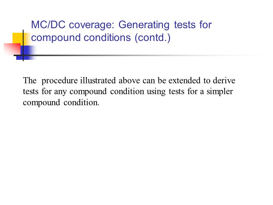 MC/DC coverage: Generating tests for compound conditions (contd.) The procedure illustrated above can be extended to derive tests for any compound condition using tests for a simpler compound condition.