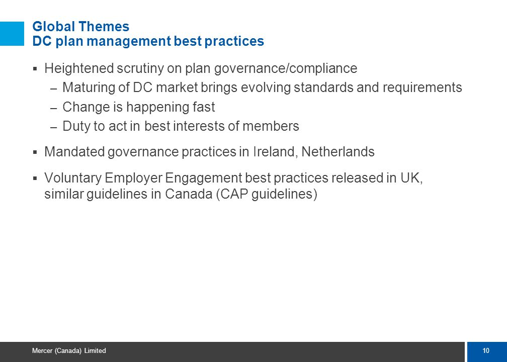 10 Mercer (Canada) Limited Global Themes DC plan management best practices  Heightened scrutiny on plan governance/compliance – Maturing of DC market brings evolving standards and requirements – Change is happening fast – Duty to act in best interests of members  Mandated governance practices in Ireland, Netherlands  Voluntary Employer Engagement best practices released in UK, similar guidelines in Canada (CAP guidelines)