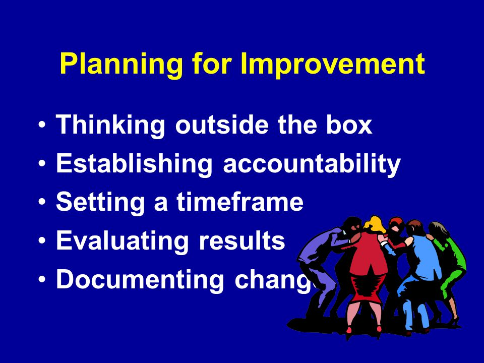 Planning for Improvement Thinking outside the box Establishing accountability Setting a timeframe Evaluating results Documenting change