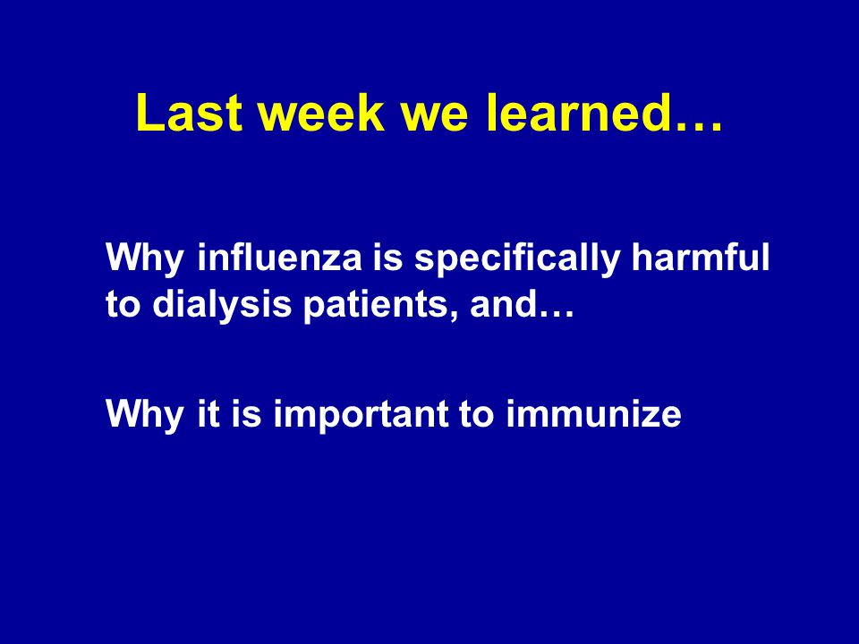 Last week we learned… Why influenza is specifically harmful to dialysis patients, and… Why it is important to immunize