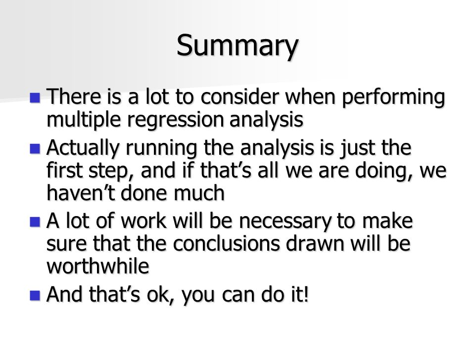 Summary There is a lot to consider when performing multiple regression analysis There is a lot to consider when performing multiple regression analysi