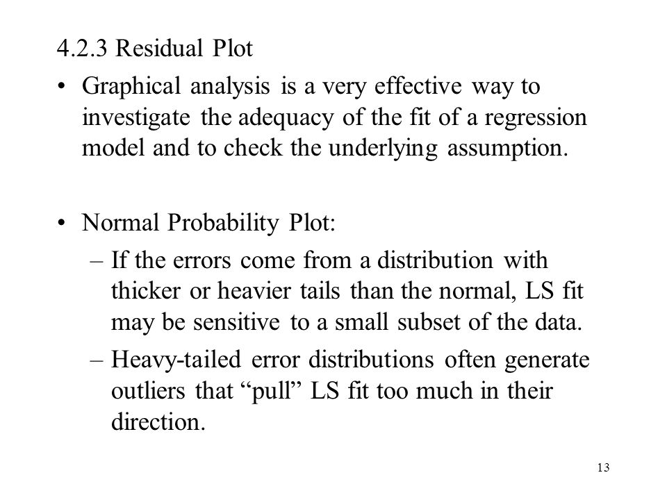 13 4.2.3 Residual Plot Graphical analysis is a very effective way to investigate the adequacy of the fit of a regression model and to check the underl