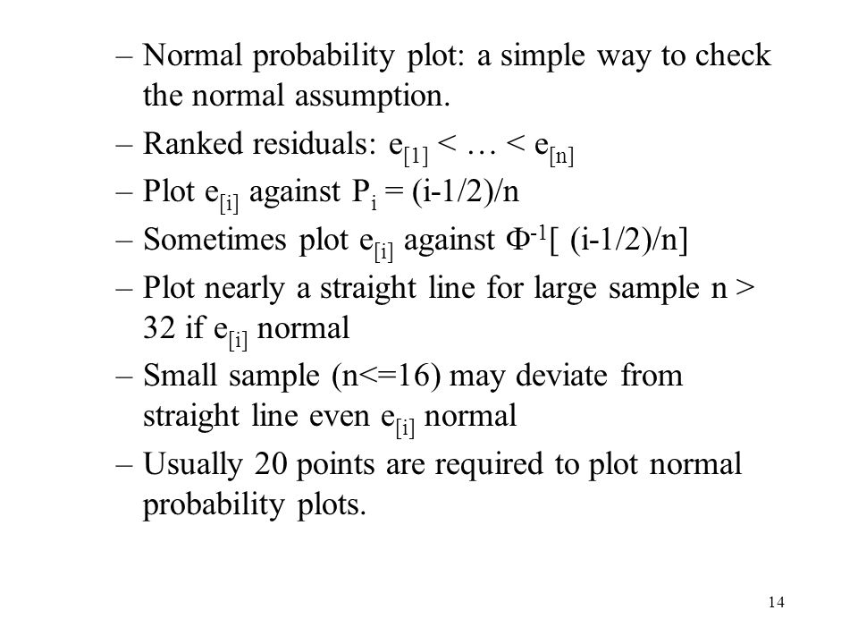 14 –Normal probability plot: a simple way to check the normal assumption. –Ranked residuals: e [1] < … < e [n] –Plot e [i] against P i = (i-1/2)/n –So