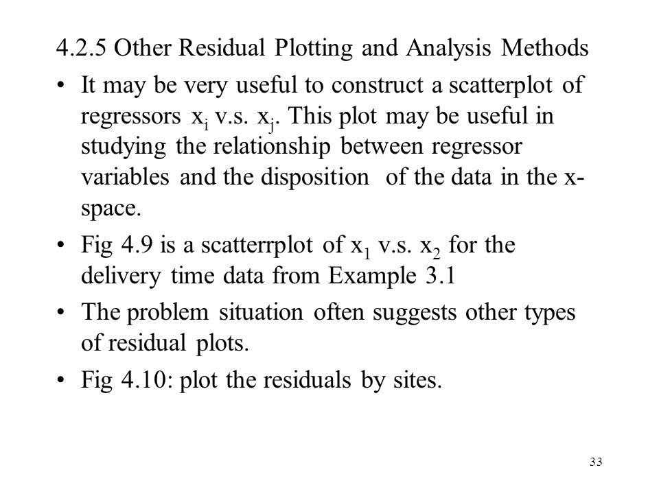 33 4.2.5 Other Residual Plotting and Analysis Methods It may be very useful to construct a scatterplot of regressors x i v.s. x j. This plot may be us