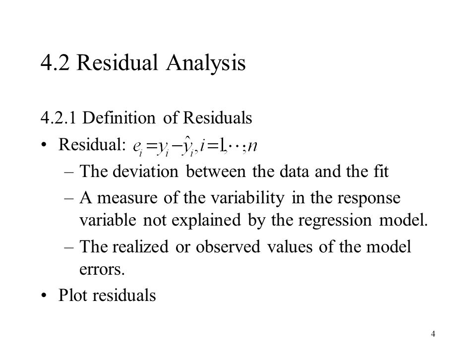 4 4.2 Residual Analysis 4.2.1 Definition of Residuals Residual: –The deviation between the data and the fit –A measure of the variability in the respo