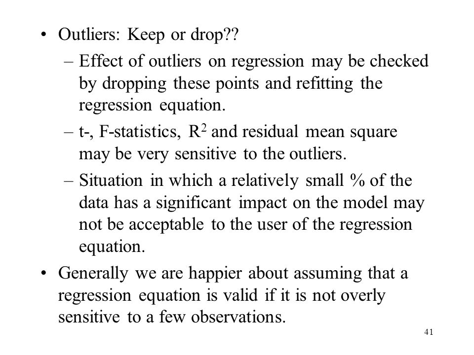 41 Outliers: Keep or drop?? –Effect of outliers on regression may be checked by dropping these points and refitting the regression equation. –t-, F-st