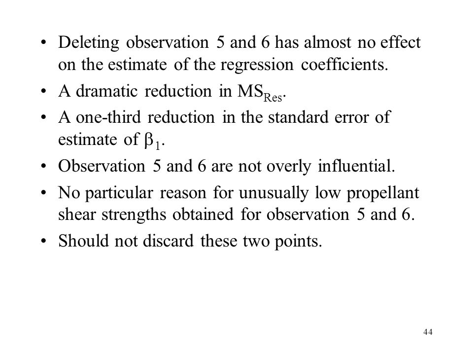 44 Deleting observation 5 and 6 has almost no effect on the estimate of the regression coefficients. A dramatic reduction in MS Res. A one-third reduc
