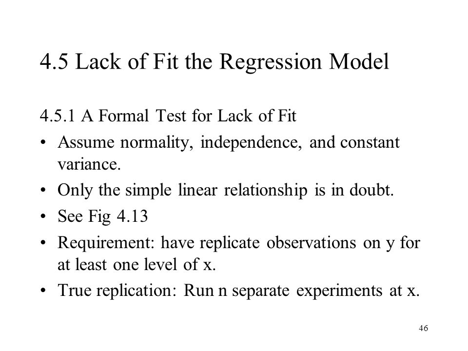 46 4.5 Lack of Fit the Regression Model 4.5.1 A Formal Test for Lack of Fit Assume normality, independence, and constant variance. Only the simple lin