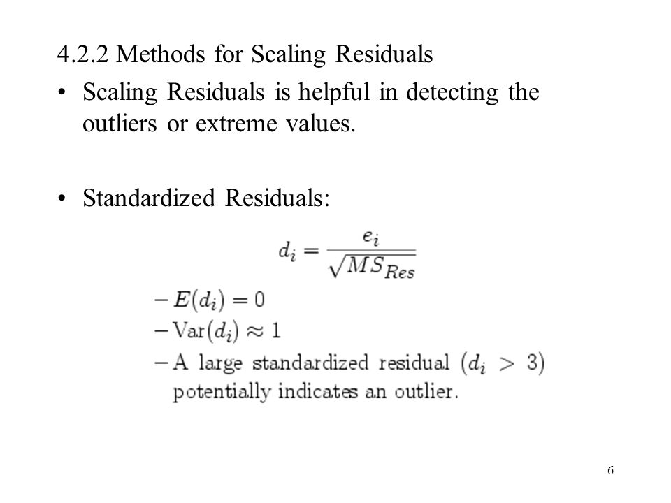 6 4.2.2 Methods for Scaling Residuals Scaling Residuals is helpful in detecting the outliers or extreme values. Standardized Residuals: