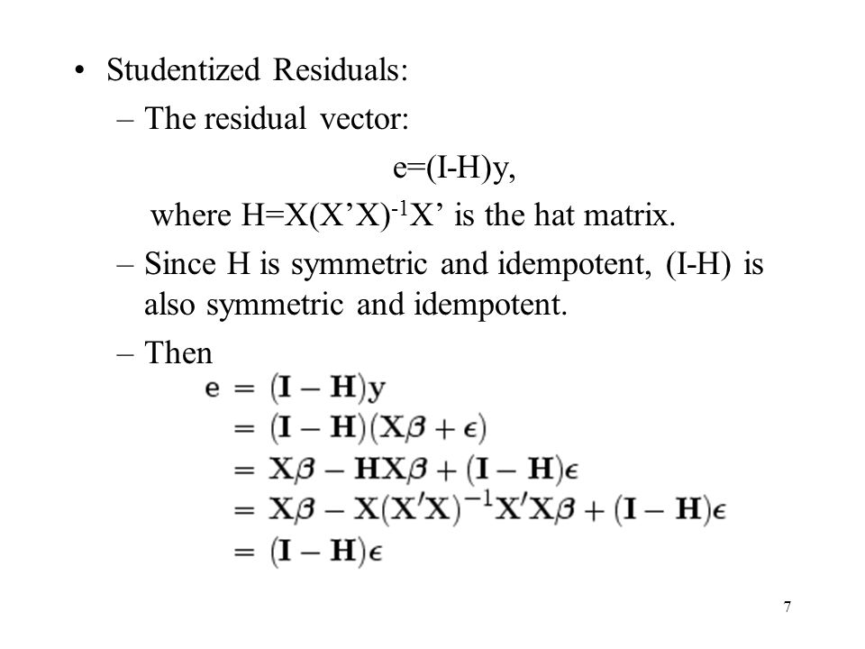 7 Studentized Residuals: –The residual vector: e=(I-H)y, where H=X(X'X) -1 X' is the hat matrix. –Since H is symmetric and idempotent, (I-H) is also s