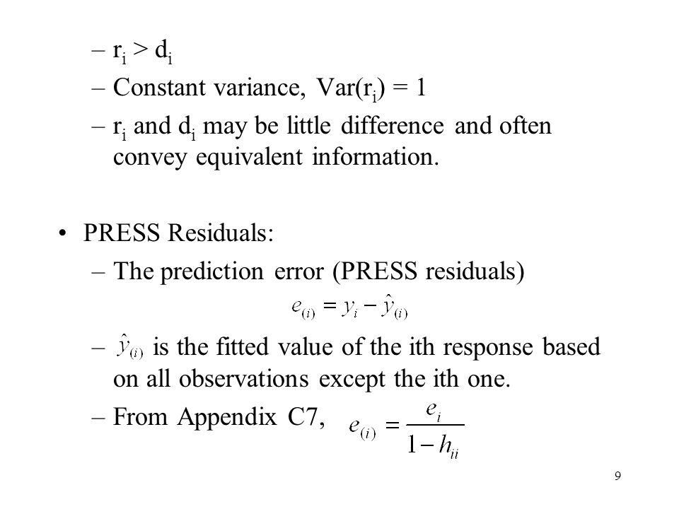 9 –r i > d i –Constant variance, Var(r i ) = 1 –r i and d i may be little difference and often convey equivalent information. PRESS Residuals: –The pr