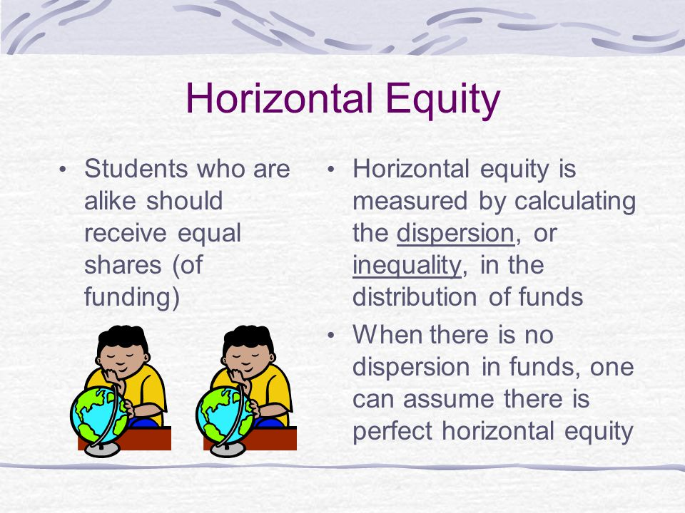 Horizontal Equity Students who are alike should receive equal shares (of funding) Horizontal equity is measured by calculating the dispersion, or inequality, in the distribution of funds When there is no dispersion in funds, one can assume there is perfect horizontal equity