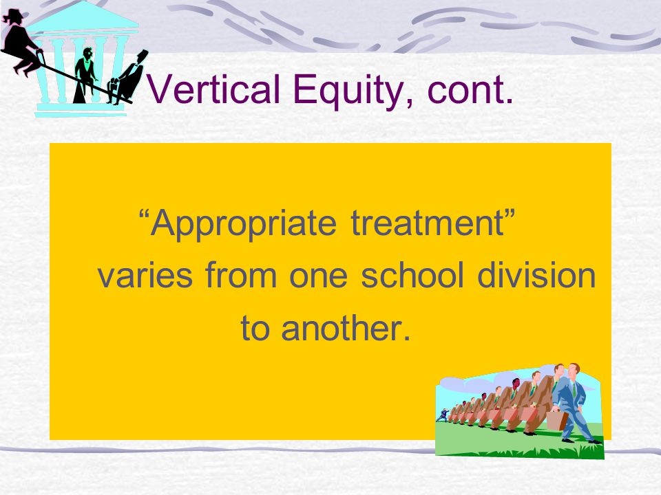 """Vertical Equity, cont. """"Appropriate treatment"""" varies from one school division to another."""