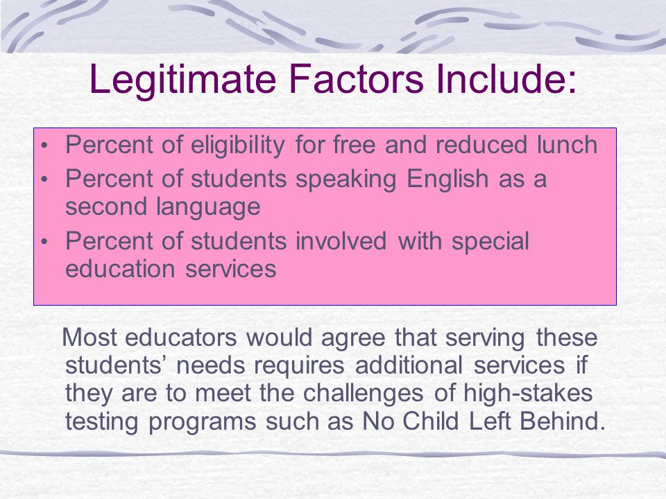 Legitimate Factors Include: Percent of eligibility for free and reduced lunch Percent of students speaking English as a second language Percent of students involved with special education services Most educators would agree that serving these students' needs requires additional services if they are to meet the challenges of high-stakes testing programs such as No Child Left Behind.