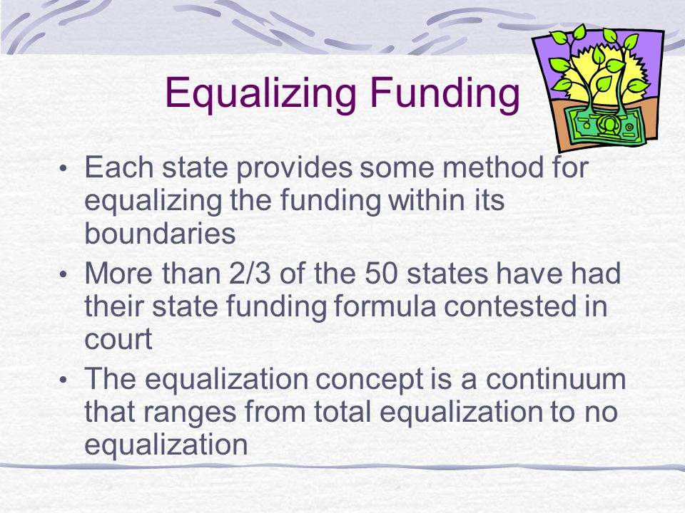 Equalizing Funding Each state provides some method for equalizing the funding within its boundaries More than 2/3 of the 50 states have had their state funding formula contested in court The equalization concept is a continuum that ranges from total equalization to no equalization