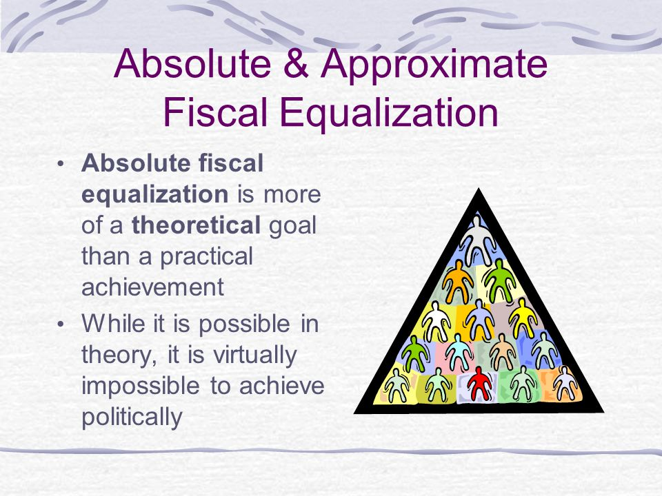 Absolute & Approximate Fiscal Equalization Absolute fiscal equalization is more of a theoretical goal than a practical achievement While it is possibl