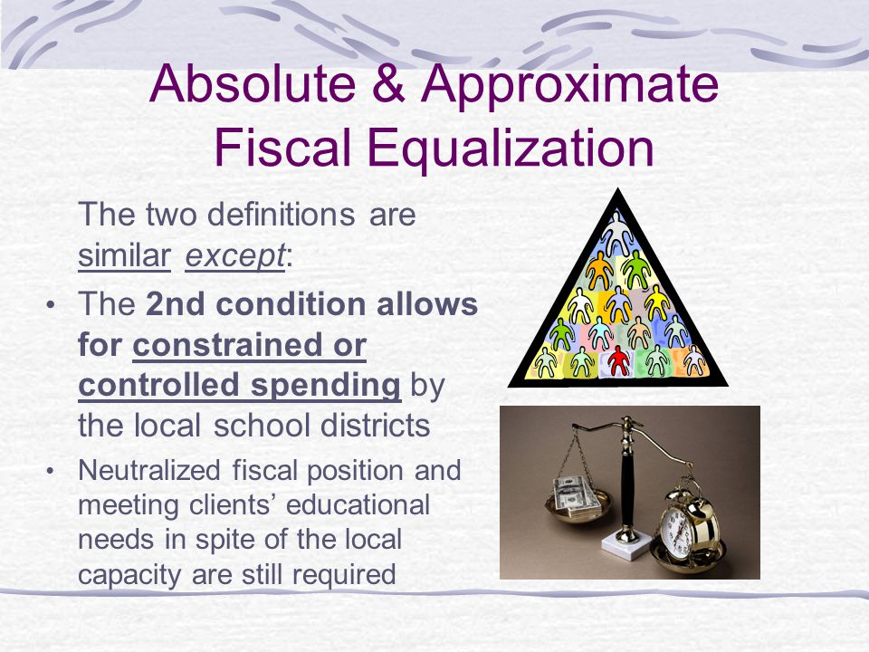 Absolute & Approximate Fiscal Equalization The two definitions are similar except: The 2nd condition allows for constrained or controlled spending by the local school districts Neutralized fiscal position and meeting clients' educational needs in spite of the local capacity are still required