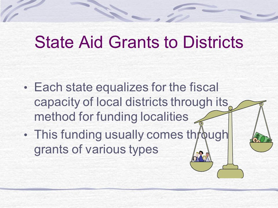 State Aid Grants to Districts Each state equalizes for the fiscal capacity of local districts through its method for funding localities This funding usually comes through grants of various types