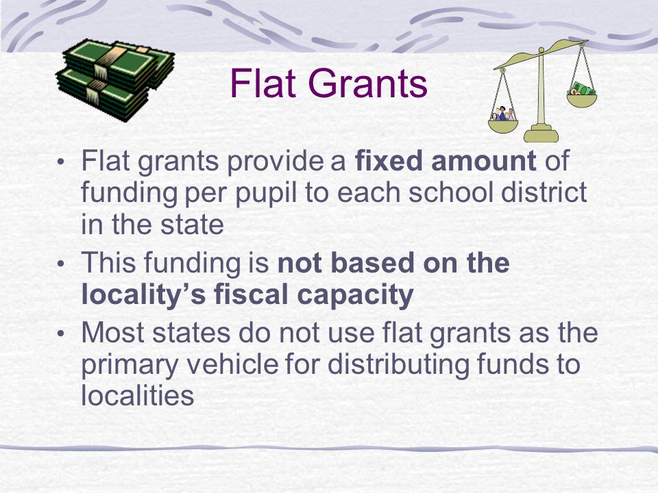 Flat Grants Flat grants provide a fixed amount of funding per pupil to each school district in the state This funding is not based on the locality's f