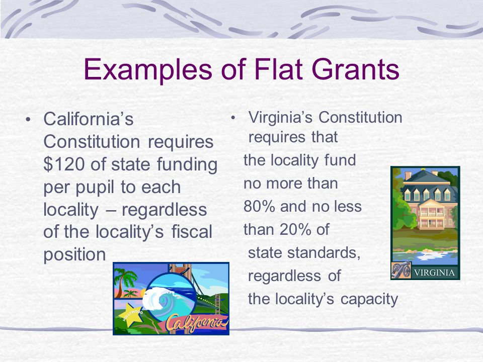 Examples of Flat Grants California's Constitution requires $120 of state funding per pupil to each locality – regardless of the locality's fiscal position Virginia's Constitution requires that the locality fund no more than 80% and no less than 20% of state standards, regardless of the locality's capacity