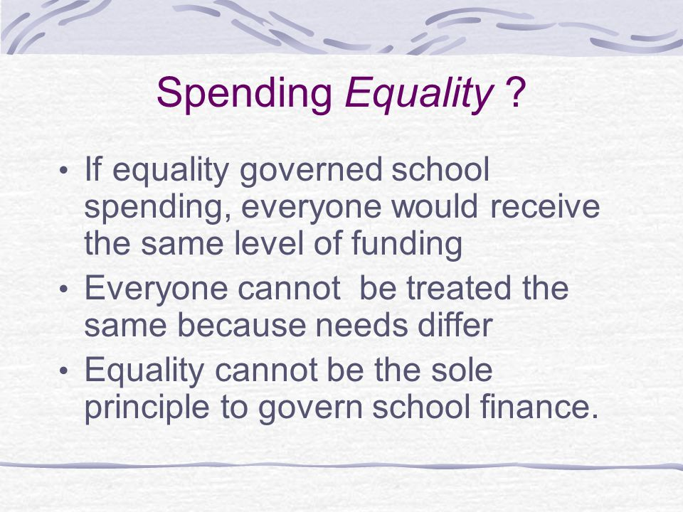 Spending Equality ? If equality governed school spending, everyone would receive the same level of funding Everyone cannot be treated the same because